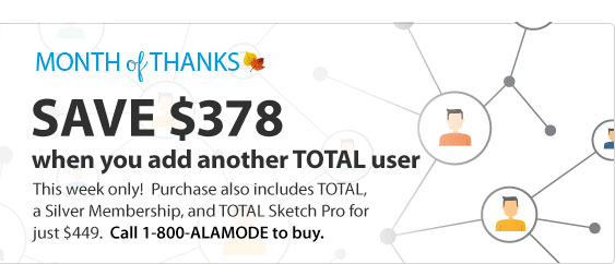 Save $328 when you add another TOTAL user. This week only! Purchase also includes TOTAL, a silver Membership, and TOTAL Sketch Pro for just $449. Call 1-800-ALAMODE to buy.